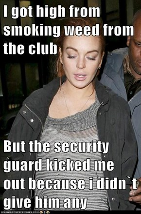 I got high from smoking weed from the club  But the security guard kicked me out because i didn`t give him any