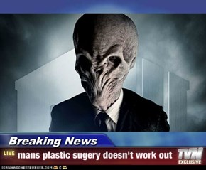 Breaking News - mans plastic sugery doesn't work out