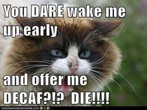 You DARE wake me up early  and offer me DECAF?!?  DIE!!!!