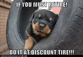 IF YOU MUST RETIRE!  DO IT AT DISCOUNT TIRE!!!
