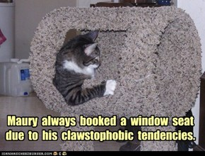 Maury  always  booked  a  window  seat due  to  his  clawstophobic  tendencies.