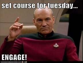 set course for tuesday...  ENGAGE!
