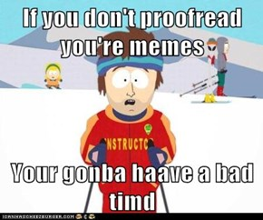 If you don't proofread you're memes  Your gonba haave a bad timd