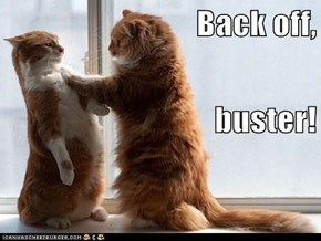 Back off, buster!