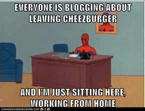 EVERYONE IS BLOGGING ABOUT LEAVING CHEEZBURGER  AND I'M JUST SITTING HERE, WORKING FROM HOME