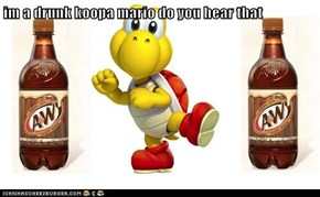 im a drunk koopa mario do you hear that