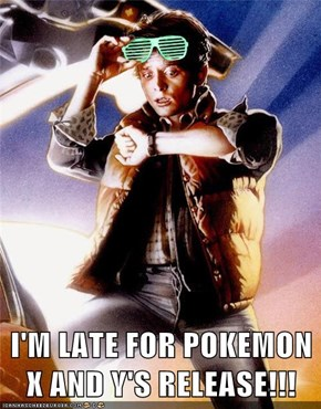 I'M LATE FOR POKEMON X AND Y'S RELEASE!!!