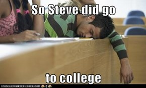So Steve did go   to college
