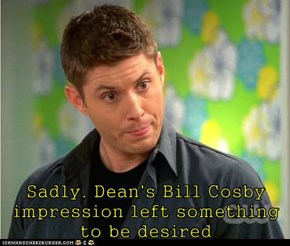 Sadly, Dean's Bill Cosby impression left something to be desired