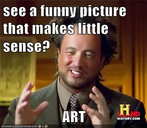 see a funny picture that makes little sense?  ART