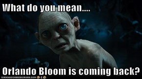 What do you mean....  Orlando Bloom is coming back?