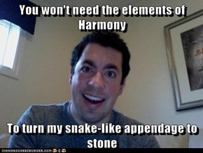 You won't need the elements of Harmony  To turn my snake-like appendage to stone