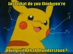Just what do you think you're  doing with that Thunderstone?