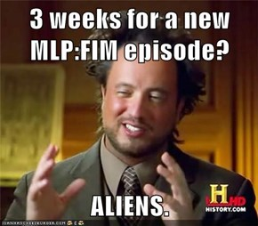 3 weeks for a new MLP:FIM episode?  ALIENS.