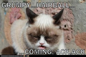 GRUMPY...HAIRBALL...  ...COMING, ACK,ACK