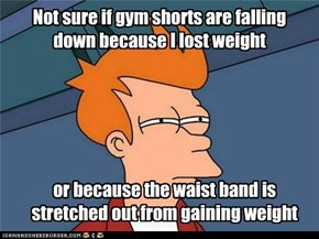 Not sure if gym shorts are falling down because I lost weight