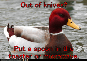 Out of knives?  Put a spoon in the toaster or microwave.