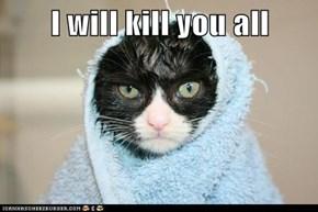 I will kill you all