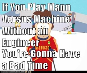 If You Play Mann Versus Machine Without an Engineer  You're Gonna Have a Bad Time