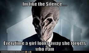 Im like the Silence.....  Everytime a girl looks away she forgets who i am