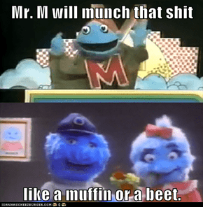 Mr. M will munch that shit  like a muffin or a beet.