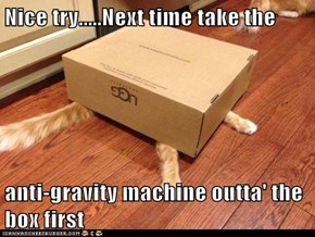 Nice try.....Next time take the  anti-gravity machine outta' the box first