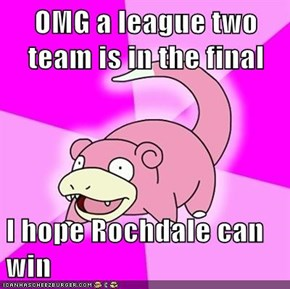 OMG a league two team is in the final  I hope Rochdale can win