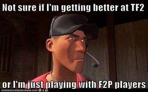 Not sure if I'm getting better at TF2  or I'm just playing with F2P players
