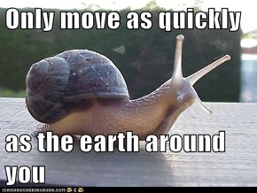 Only move as quickly   as the earth around you