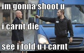 im gonna shoot u i carnt die see i told u i carnt