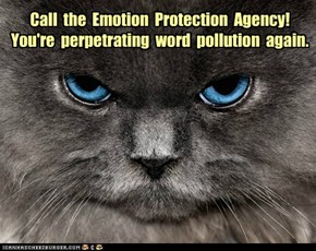 Call  the  Emotion  Protection  Agency!  You're  perpetrating  word  pollution  again.