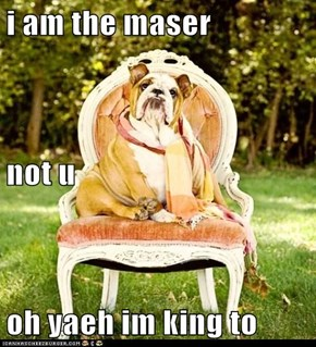 i am the maser not u oh yaeh im king to