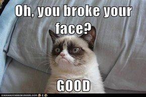 Oh, you broke your face?  GOOD
