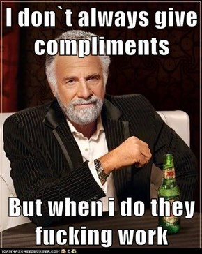 I don`t always give compliments  But when i do they fucking work