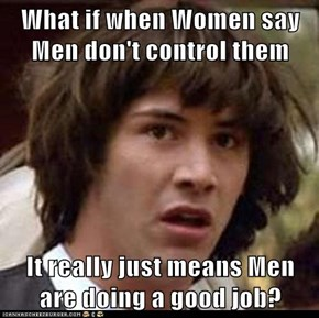What if when Women say Men don't control them  It really just means Men are doing a good job?