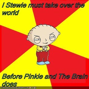 I Stewie must take over the world  Before Pinkie and The Brain does