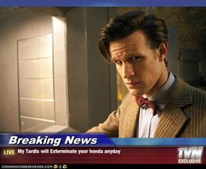 Breaking News - My Tardis will Exterminate your honda anyday