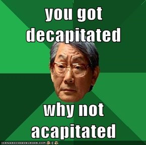 you got decapitated  why not acapitated