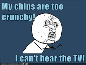 My chips are too crunchy!  I can't hear the TV!