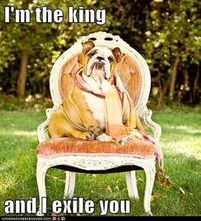 I'm the king  and I exile you