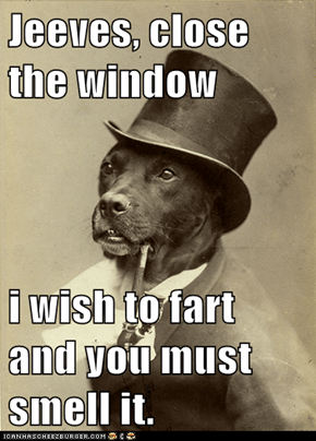 Jeeves, close the window  i wish to fart and you must smell it.