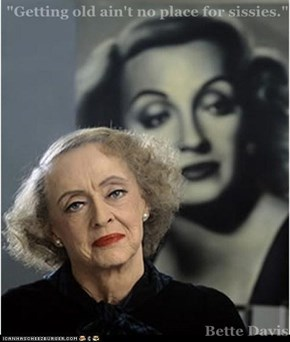 """Getting old ain't no place for sissies.""  Bette Davis"