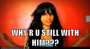 WHY R U STILL WITH HIM???