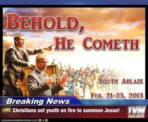Breaking News - Christians set youth on fire to summon Jesus!