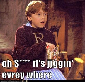 oh S**** it's jiggin' evrey where