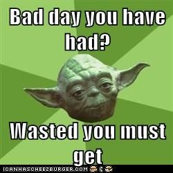 Bad day you have had?  Wasted you must get