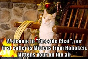 "Welcome to ""Fireside Chat"", our first caller is Mittens from Hoboken, Mittens your on the air"