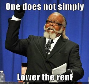 One does not simply  Lower the rent
