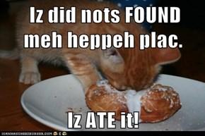 Iz did nots FOUND meh heppeh plac.  Iz ATE it!