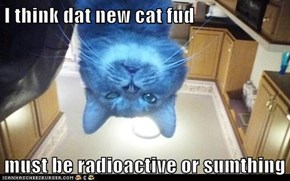 I think dat new cat fud  must be radioactive or sumthing